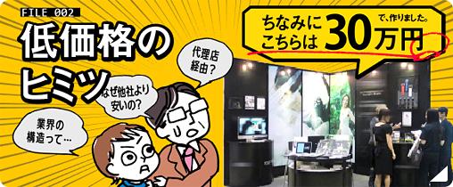 東京展飾のヒミツ:FILE02 低価格のヒミツ